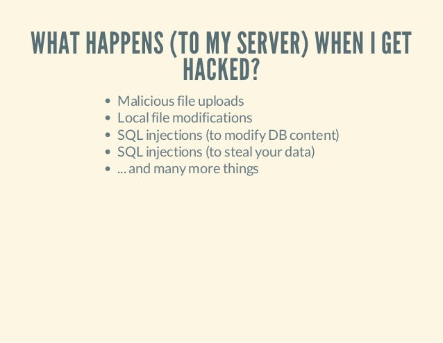 WHAT HAPPENS (TO MY SERVER) WHEN I GET HACKED? Malicious file uploads Localfile modifications SQL injections (to modifyDBc...