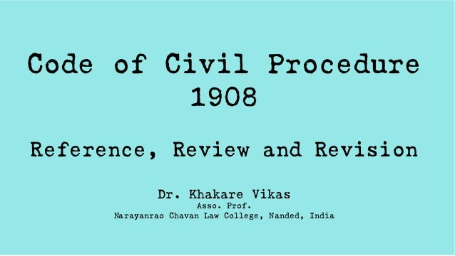 Code of Civil Procedure 1908 Reference, Review and Revision Dr. Khakare Vikas Asso. Prof. Narayanrao Chavan Law College, N...