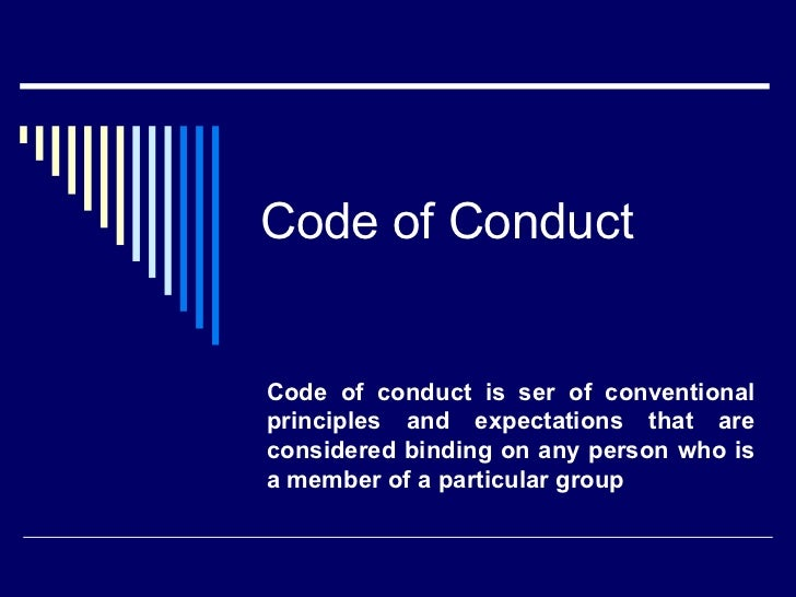 Code of ConductCode of conduct is ser of conventionalprinciples and expectations that areconsidered binding on any person ...