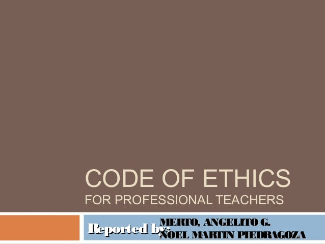CODE OF ETHICS FOR PROFESSIONAL TEACHERS Reported by:Reported by:MERTO, ANGELITOG.MERTO, ANGELITOG. NOEL MARTIN PIEDRAGOZA...