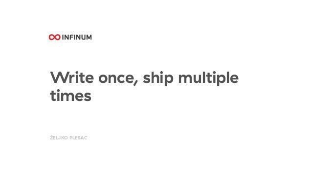 Write once, ship multiple times ŽELJKO PLESAC
