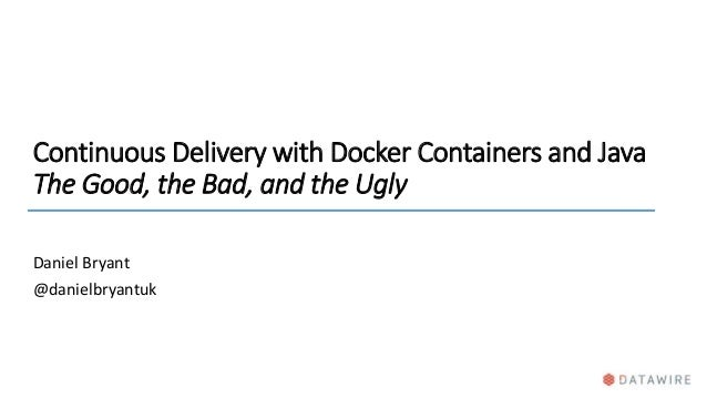 Continuous Delivery with Docker Containers and Java The Good, the Bad, and the Ugly Daniel Bryant @danielbryantuk
