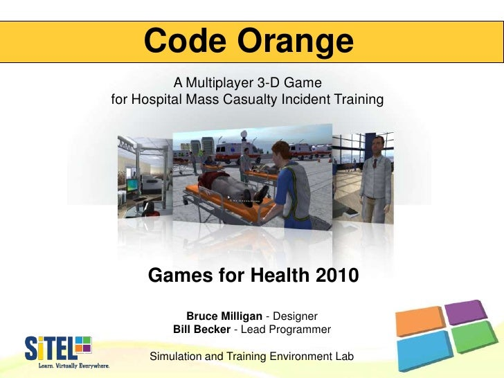 Code Orange<br />A Multiplayer 3-D Game for Hospital Mass Casualty Incident Training<br />Games for Health 2010<br />Bruce...