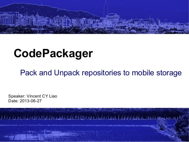 CodePackager Pack and Unpack repositories to mobile storage Speaker: Vincent CY Liao Date: 2013-06-27  1