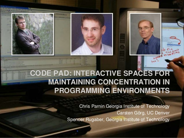 CODE PAD: INTERACTIVE SPACES FOR MAINTAINING CONCENTRATION IN PROGRAMMING ENVIRONMENTS Chris Parnin Georgia Institute of T...