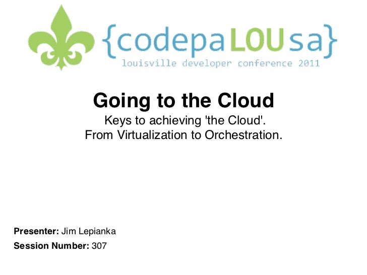 Going to the Cloud                  Keys to achieving the Cloud.                From Virtualization to Orchestration.Pr...