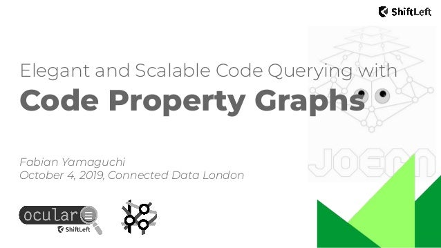 Elegant and Scalable Code Querying with Code Property Graphs Fabian Yamaguchi October 4, 2019, Connected Data London
