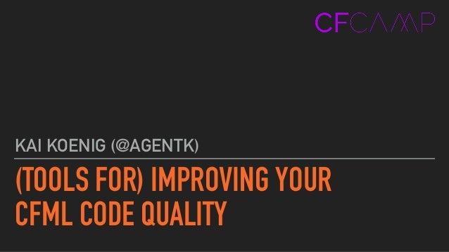 (TOOLS FOR) IMPROVING YOUR  CFML CODE QUALITY KAI KOENIG (@AGENTK)