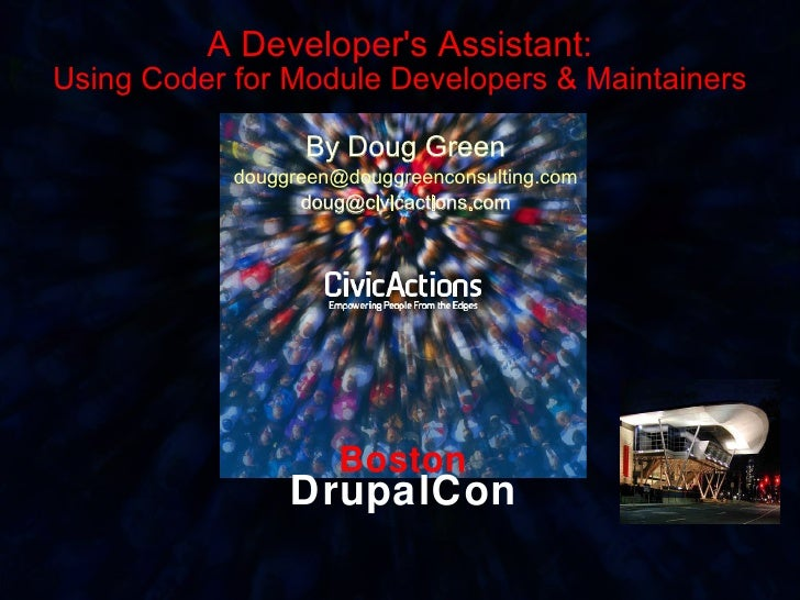 Boston DrupalCon A Developer's Assistant: Using Coder for Module Developers & Maintainers By Doug Green [email_address] [e...