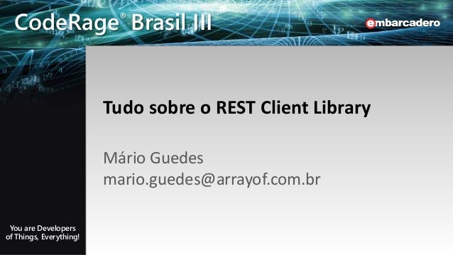 CodeRage Brasil III - You are Developers of Things, Everything! EMBARCADERO TECHNOLOGIES CodeRage® Brasil III You are Deve...