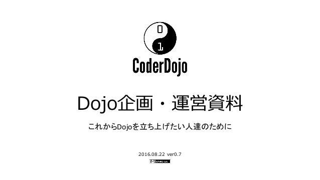 Dojo企画・運営資料 2016.08.22 ver0.7 これからDojoを立ち上げたい人達のために