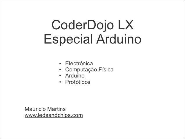 CoderDojo LX Especial Arduino !  • • • •  Electrónica Computação Física Arduino Protótipos  !  Mauricio Martins www.ledsan...