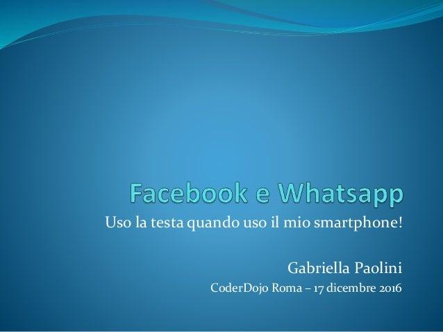 Uso la testa quando uso il mio smartphone! Gabriella Paolini CoderDojo Roma – 17 dicembre 2016