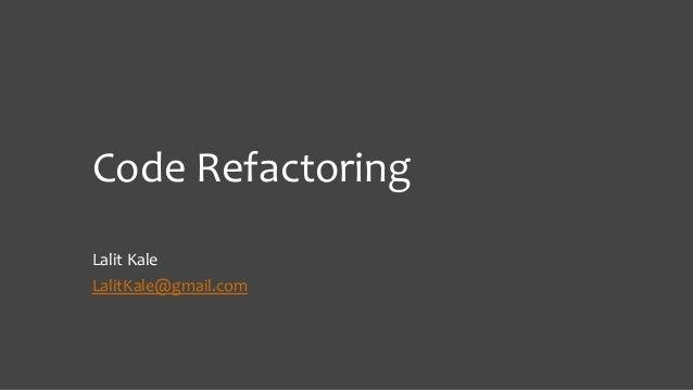 Code Refactoring Lalit Kale LalitKale@gmail.com