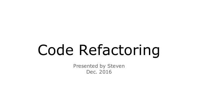 Code Refactoring Presented by Steven Dec. 2016