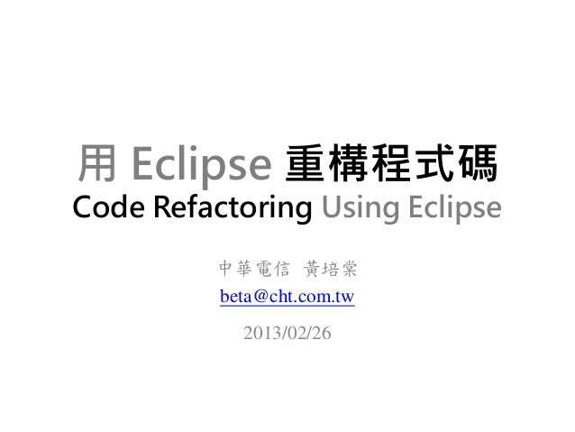 用 Eclipse 重構程式碼Code Refactoring Using Eclipse         中華電信 黃培棠         beta@cht.com.tw           2013/02/26