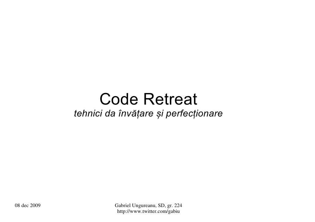 Code Retreat               tehnici da învățare și perfecționare     08 dec 2009            Gabriel Ungureanu, SD, gr. 224 ...