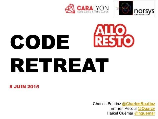 CODE RETREAT 8 JUIN 2015 Charles Bouttaz @CharlesBouttaz Emilien Pecoul @Ouarzy Haïkel Guémar @hguemar