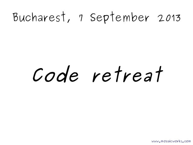 Bucharest, 7 September 2013 Code retreat www.mozaicworks.com