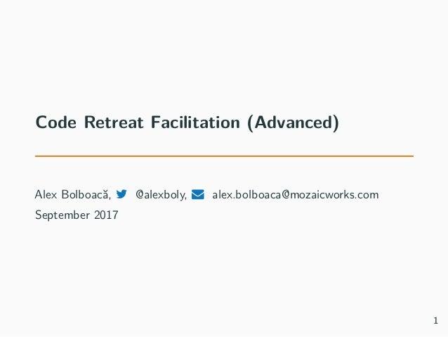 Code Retreat Facilitation (Advanced) Alex Bolboacă, @alexboly, alex.bolboaca@mozaicworks.com September 2017 1