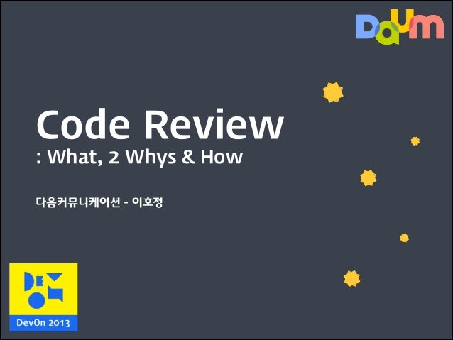 Code Review : What, 2 Whys & How 다음커뮤니케이션 - 이호정