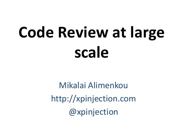 Code Review at large scale Mikalai Alimenkou http://xpinjection.com @xpinjection