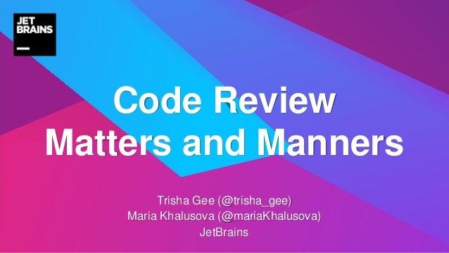 Trisha Gee (@trisha_gee) Maria Khalusova (@mariaKhalusova) JetBrains Code Review Matters and Manners