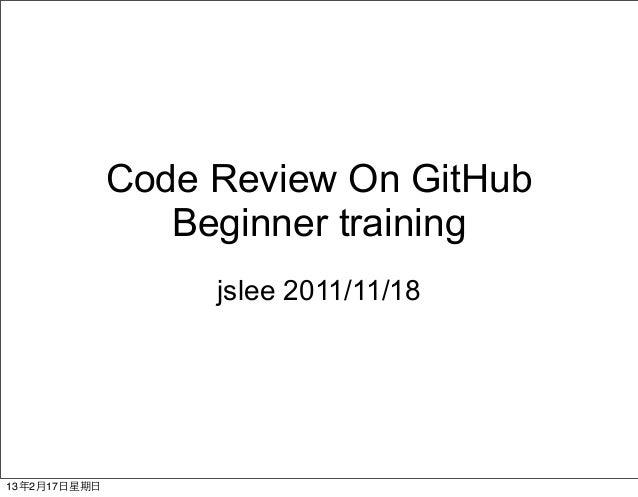 Code Review On GitHub                   Beginner training                     jslee 2011/11/1813年2月17⽇日星期⽇日