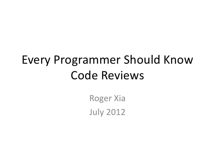 Every Programmer Should Know         Code Reviews           Roger Xia           July 2012