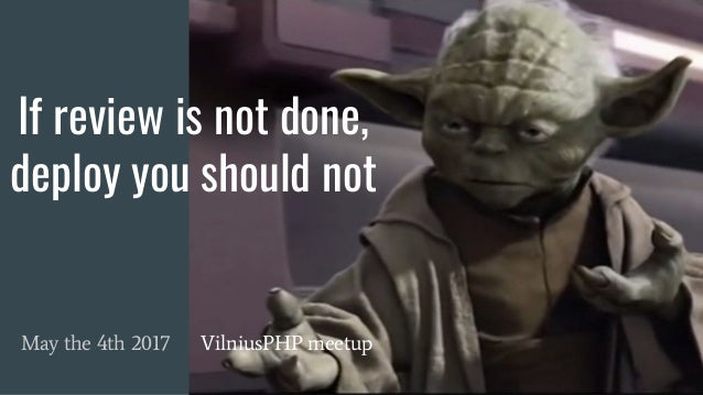 If review is not done, deploy you should not May the 4th 2017 VilniusPHP meetup