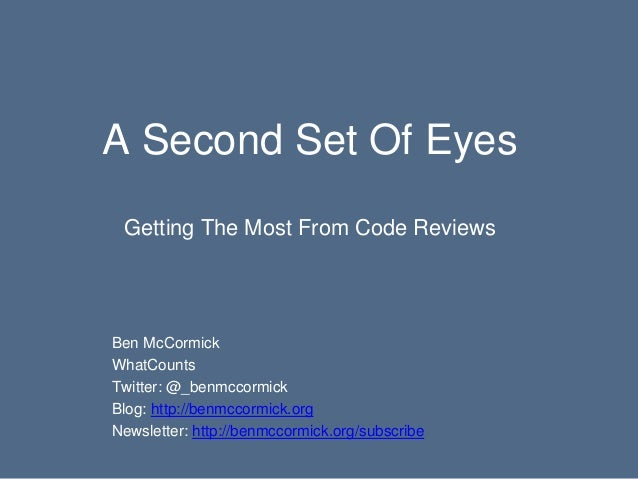 A Second Set Of Eyes Getting The Most From Code Reviews Ben McCormick WhatCounts Twitter: @_benmccormick Blog: http://benm...