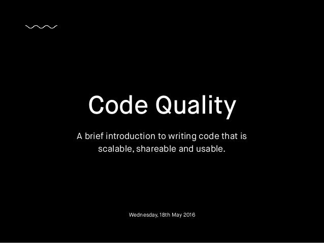 Code Quality A brief introduction to writing code that is scalable, shareable and usable. Wednesday, 18th May 2016