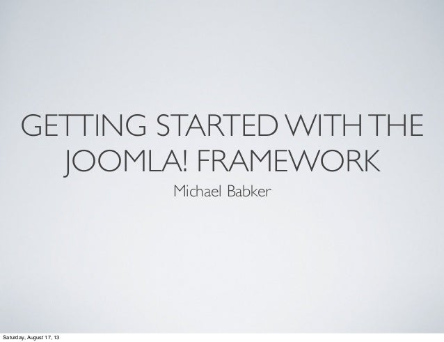 GETTING STARTED WITHTHE JOOMLA! FRAMEWORK Michael Babker Saturday, August 17, 13