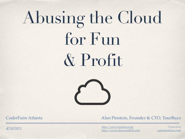 4/20/2013Abusing the Cloudfor Fun& ProfitCoderFaire Atlanta Alan Pinstein, Founder & CTO, TourBuzzhttp://www.tourbuzz.neth...