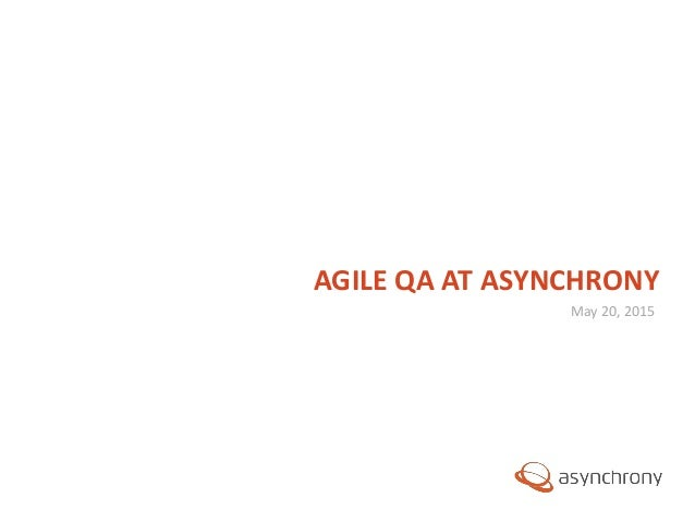 © 2012, Asynchrony Solutions, Inc. All rights reserved. May 20, 2015 AGILE QA AT ASYNCHRONY