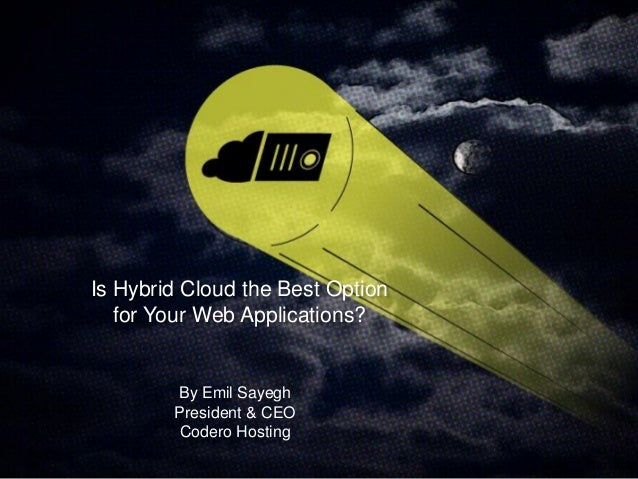 Is Hybrid Cloud the Best Option for Your Web Applications? By Emil Sayegh President & CEO Codero Hosting