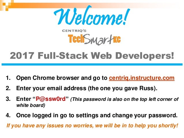 2017 Full-Stack Web Developers! 1. Open Chrome browser and go to centriq.instructure.com 2. Enter your email address (the ...