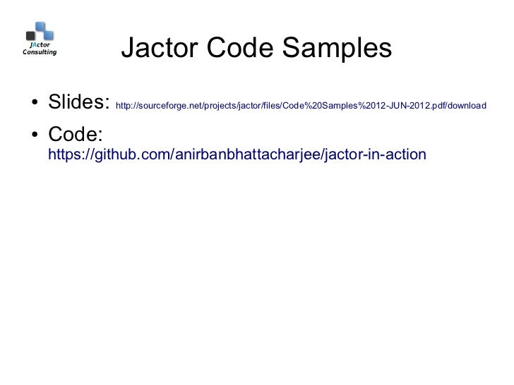 Jactor Code Samples●   Slides: http://sourceforge.net/projects/jactor/files/Code%20Samples%2012-JUN-2012.pdf/download●   C...