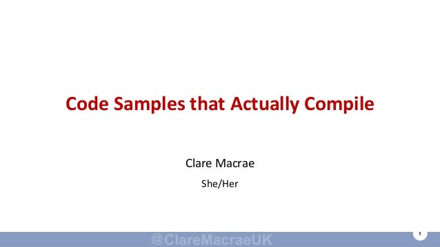 1 Code Samples that Actually Compile Clare Macrae She/Her