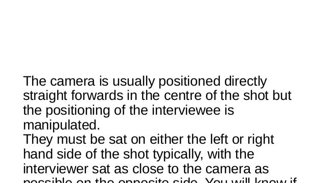 The camera is usually positioned directly straight forwards in the centre of the shot but the positioning of the interview...