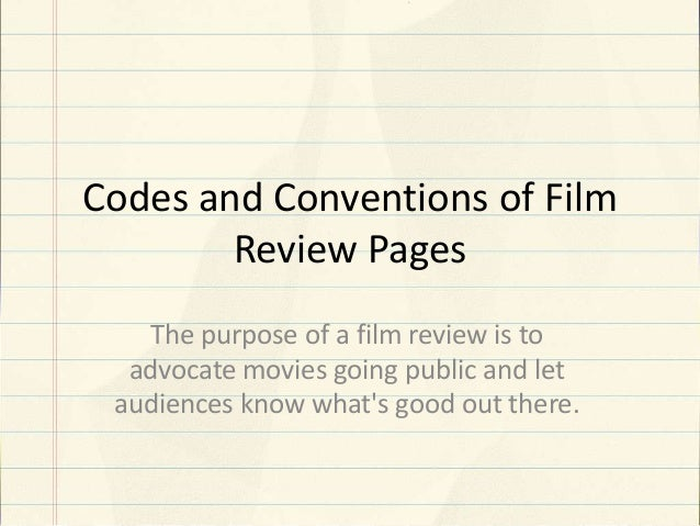 Codes and Conventions of Film Review Pages The purpose of a film review is to advocate movies going public and let audienc...