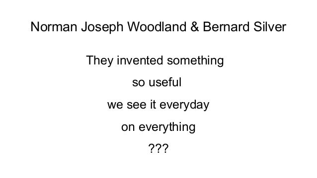 Norman Joseph Woodland & Bernard Silver They invented something so useful we see it everyday on everything ???