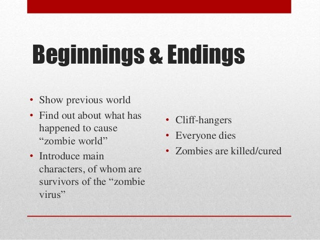 Beginnings & Endings  • Cliff-hangers  • Everyone dies  • Zombies are killed/cured  • Show previous world  • Find out abou...