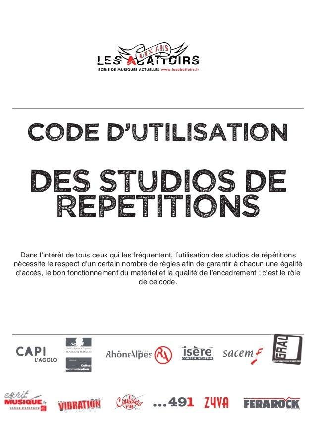 CODE D'UTILISATION DES STUDIOS DE RePeTITIONS Dans l'intérêt de tous ceux qui les fréquentent, l'utilisation des studios d...