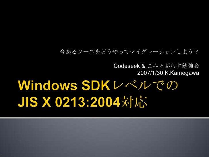 Windows SDKレベルでのJIS X 0213:2004対応<br />今あるソースをどうやってマイグレーションしよう?<br />Codeseek & こみゅぷらす勉強会<br />2007/1/30 K.Kamegawa<br />