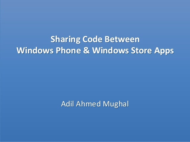 Sharing Code Between Windows Phone & Windows Store Apps Adil Ahmed Mughal