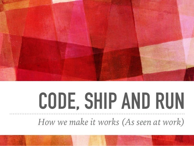 CODE, SHIP AND RUN How we make it works (As seen at work)