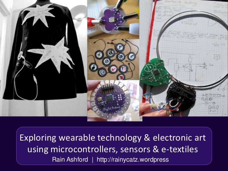 Exploring wearable technology & electronic art  using microcontrollers, sensors & e-textiles        Rain Ashford | http://...