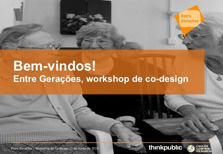 Bem-vindos! Entre Gerações, workshop de co-design Entre Gerações / Workshop de Co-design 21 de Junho de 2010