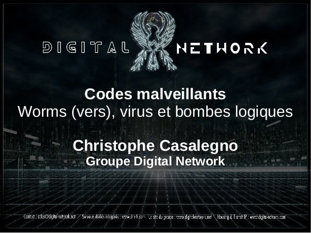 Codes malveillants Worms (vers), virus et bombes logiques Christophe Casalegno Groupe Digital Network